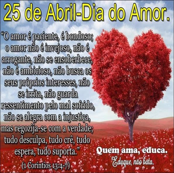 Dia do Amor - 25 de Abril O amor é paciente, o amor é bondoso. Não inveja, não se vangloria, não se orgulha. Não maltrata, não procura seus...