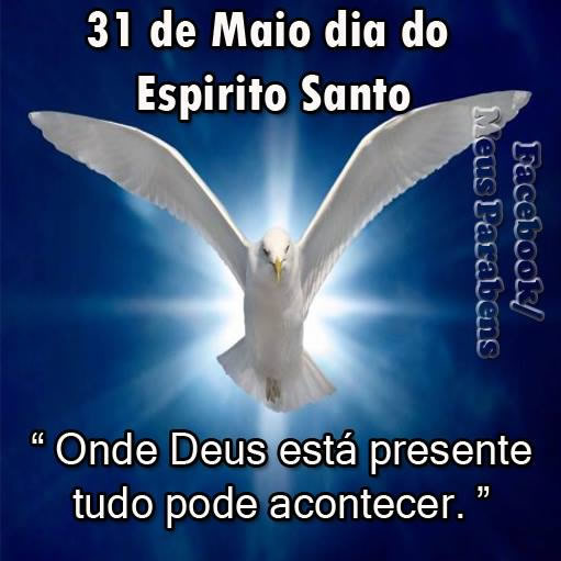 31 de Maio - Dia do Espírito Santo Onde Deus está presente tudo pode acontecer.