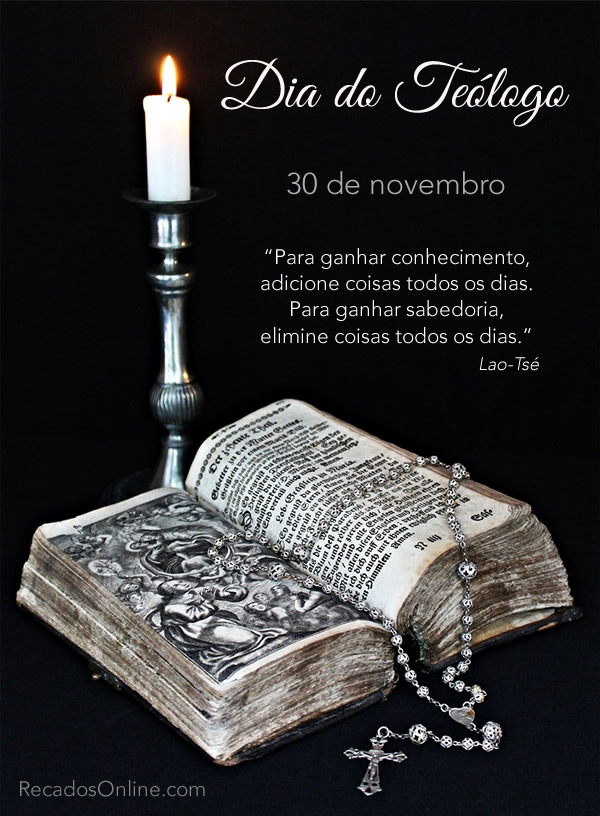 Dia do Teólogo - 30 de Novembro Para ganhar conhecimento, adicione coisas todos os dias. Para ganhar sabedoria, elimine...