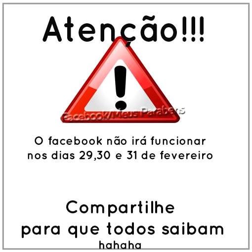 Atenção!!! O facebook não irá funcionar nos dias 29, 30 e 31 de fevereiro. Compartilhe para que todos saibam ha ha ha